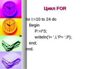 Цикл FOR for i:=10 to 24 do Begin P:=i*3; writeln('i= ',i,'P= ',P); end