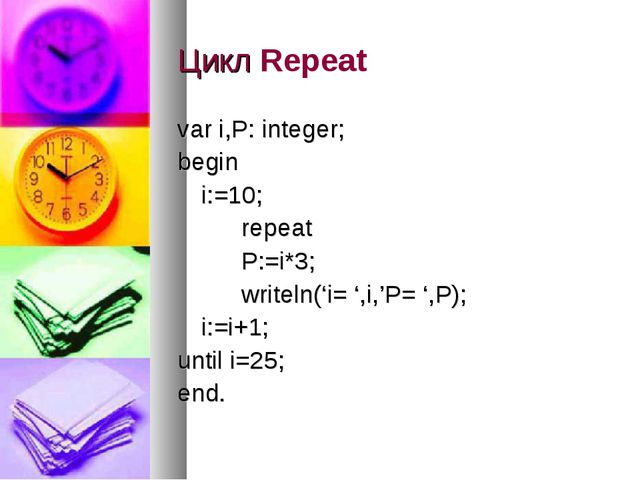 Цикл Repeat var i,P: integer; begin i:=10; repeat P:=i*3; writeln('i=...