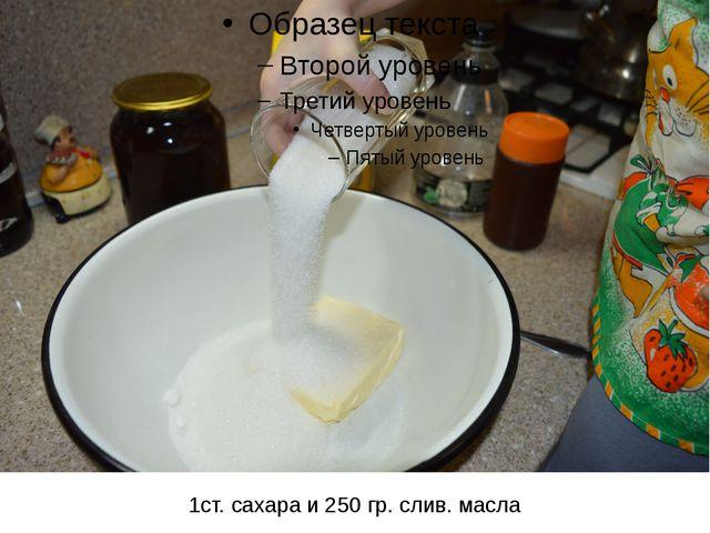 1ст. сахара и 250 гр. слив. масла