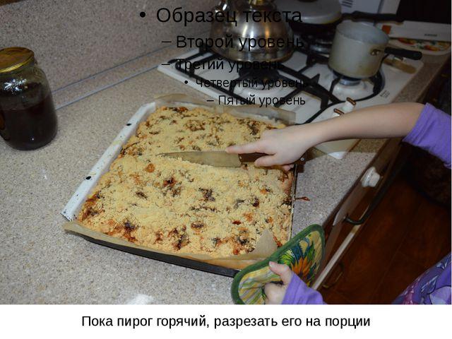 Пока пирог горячий, разрезать его на порции