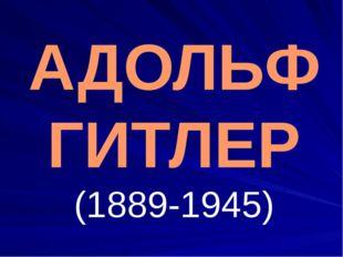 АДОЛЬФ ГИТЛЕР (1889-1945)