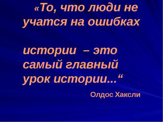 «То, что люди не учатся на ошибках истории – это самый главный урок истории....