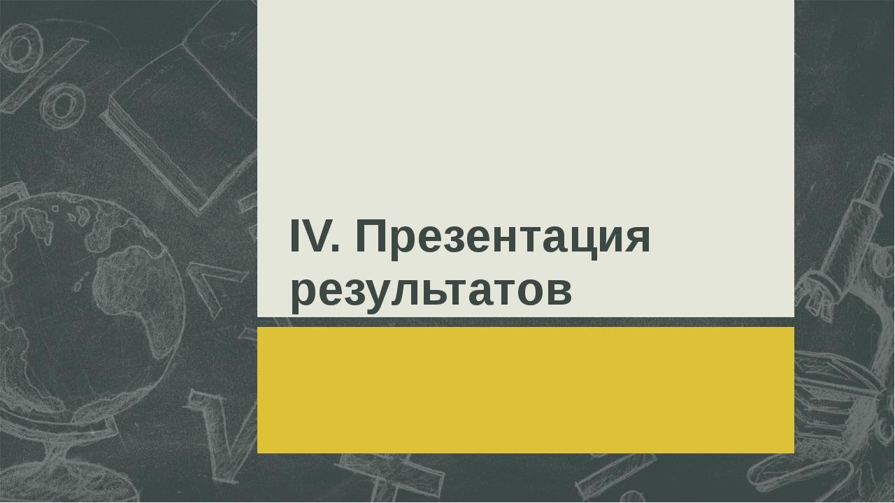 ІV. Презентация результатов