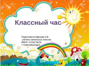 Классный час Подготовила Иванова З.В. учитель начальных классов МБОУ «СОШ №13