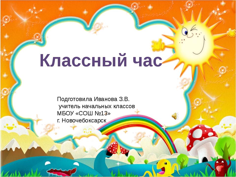Классный час Подготовила Иванова З.В. учитель начальных классов МБОУ «СОШ №13...