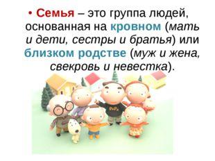 Семья – это группа людей, основанная на кровном (мать и дети, сестры и братья