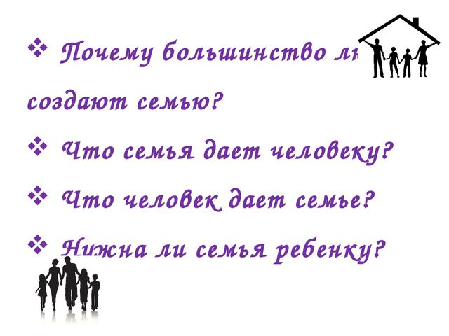 Почему большинство людей создают семью? Что семья дает человеку? Что человек...