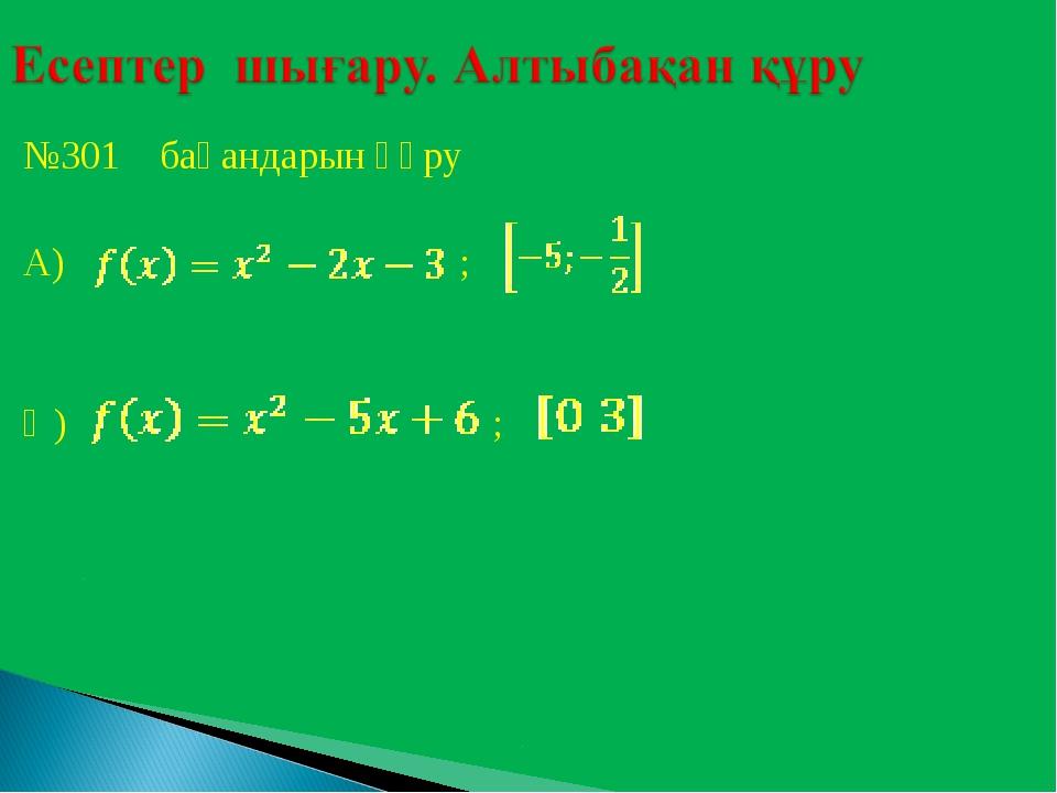 №301 бақандарын құру А) ; Ә) ;