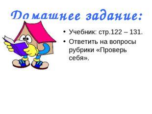 Домашнее задание: Учебник: стр.122 – 131. Ответить на вопросы рубрики «Провер