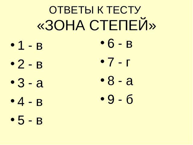ОТВЕТЫ К ТЕСТУ «ЗОНА СТЕПЕЙ» 1 - в 2 - в 3 - а 4 - в 5 - в 6 - в 7 - г 8 - а...