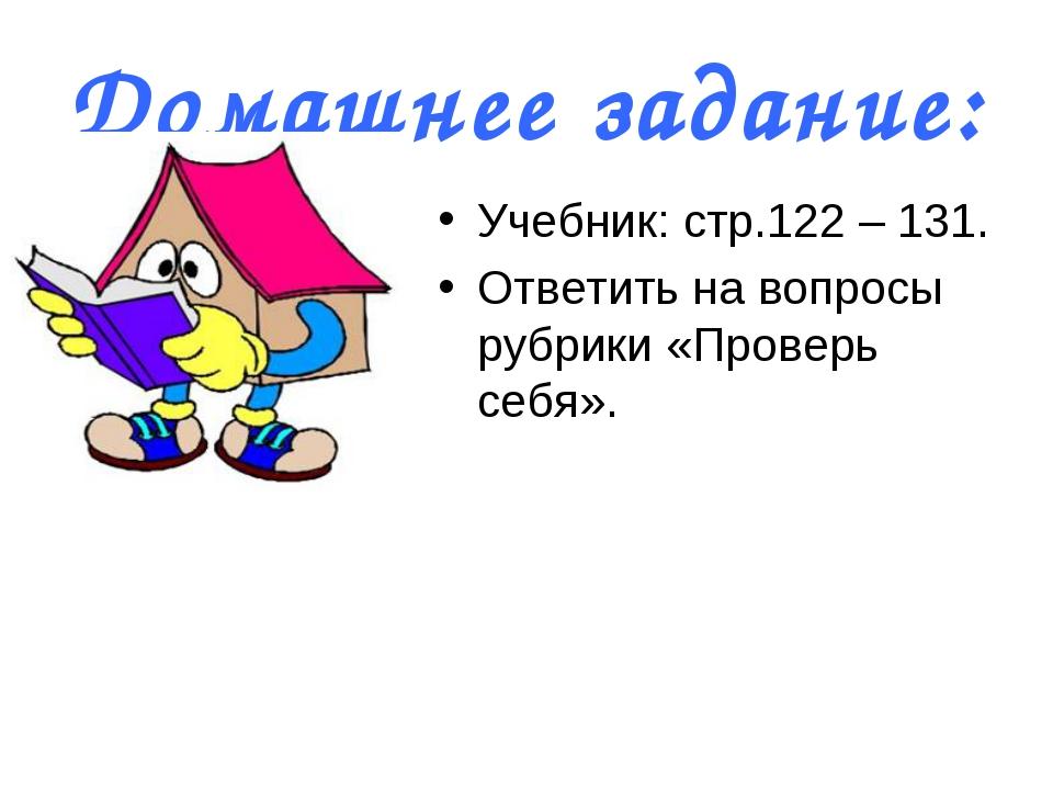 Домашнее задание: Учебник: стр.122 – 131. Ответить на вопросы рубрики «Провер...
