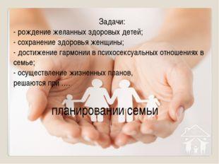 Задачи: - рождение желанных здоровых детей; - сохранение здоровья женщины; -