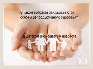 В каком возрасте закладываются основы репродуктивного здоровья? в детском и ю