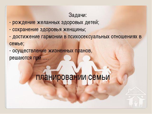Задачи: - рождение желанных здоровых детей; - сохранение здоровья женщины; -...