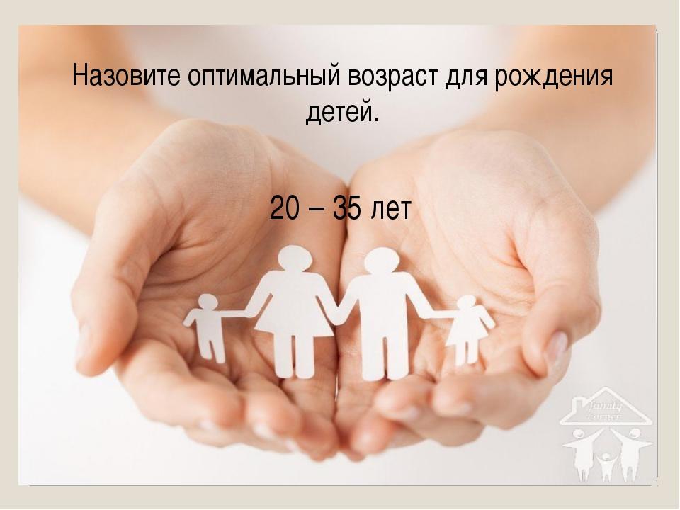 20 – 35 лет Назовите оптимальный возраст для рождения детей.
