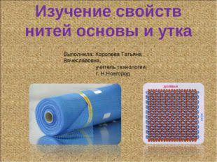 Изучение свойств нитей основы и утка Выполнила: Королева Татьяна Вячеславовна