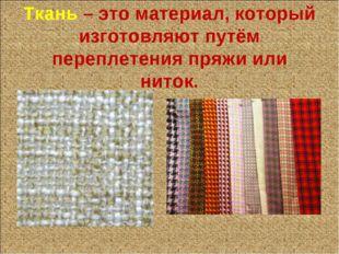 Ткань – это материал, который изготовляют путём переплетения пряжи или ниток.