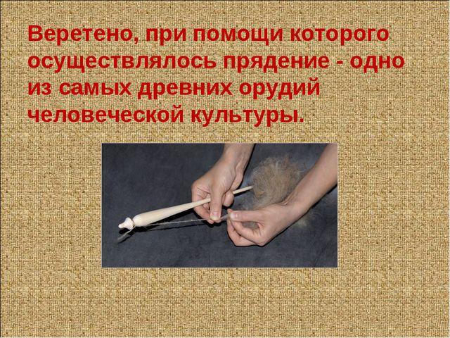 Веретено, при помощи которого осуществлялось прядение - одно из самых древних...