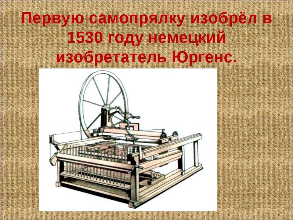 Первую самопрялку изобрёл в 1530 году немецкий изобретатель Юргенс.