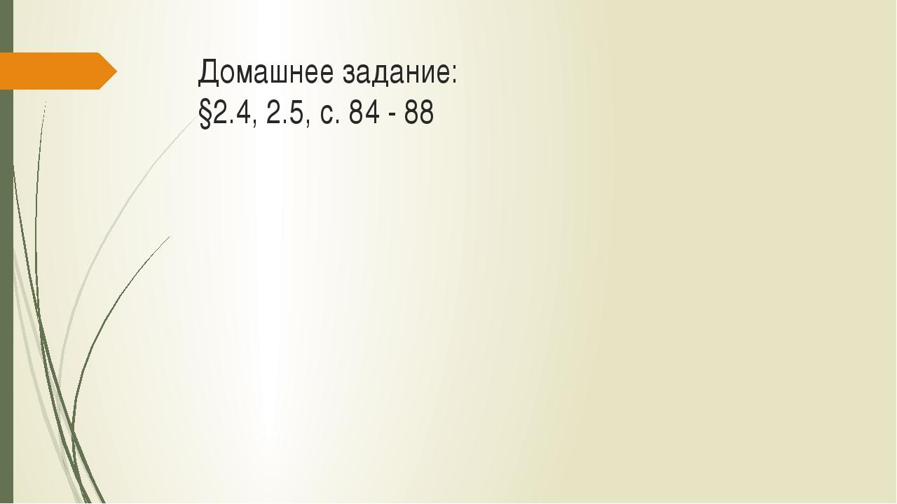 Домашнее задание: §2.4, 2.5, с. 84 - 88