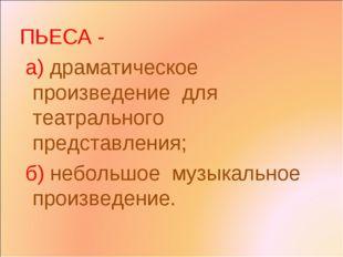 ПЬЕСА - а) драматическое произведение для театрального представления; б) небо