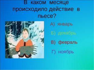 В каком месяце происходило действие в пьесе? А) январь В) февраль Б) декабрь