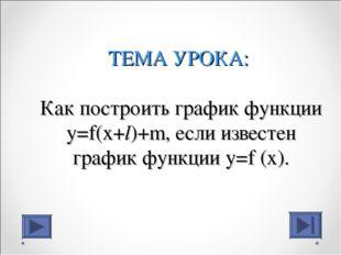 ТЕМА УРОКА: Как построить график функции y=f(x+l)+m, если известен график фун