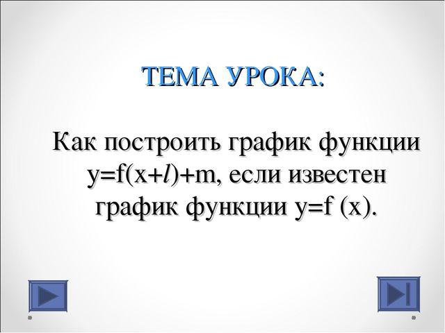 ТЕМА УРОКА: Как построить график функции y=f(x+l)+m, если известен график фун...
