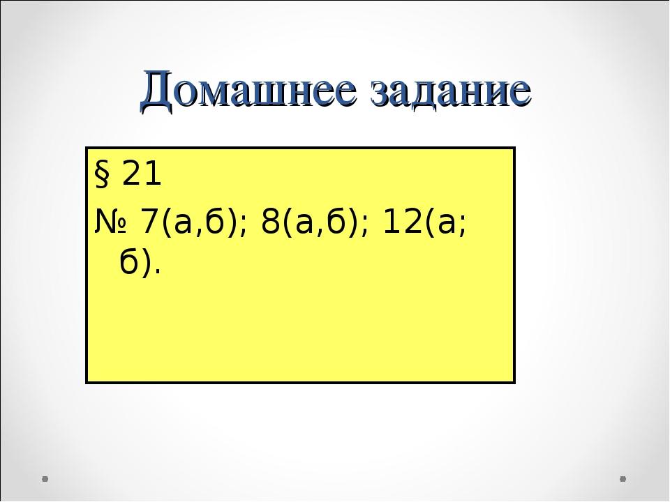 Домашнее задание § 21 № 7(а,б); 8(а,б); 12(а; б).