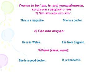 Глагол to be ( am, is, are) употребляется, когда мы говорим о том 1) Что это
