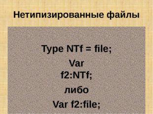 Нетипизированные файлы Type NTf = file; Var f2:NTf; либо Var f2:file;