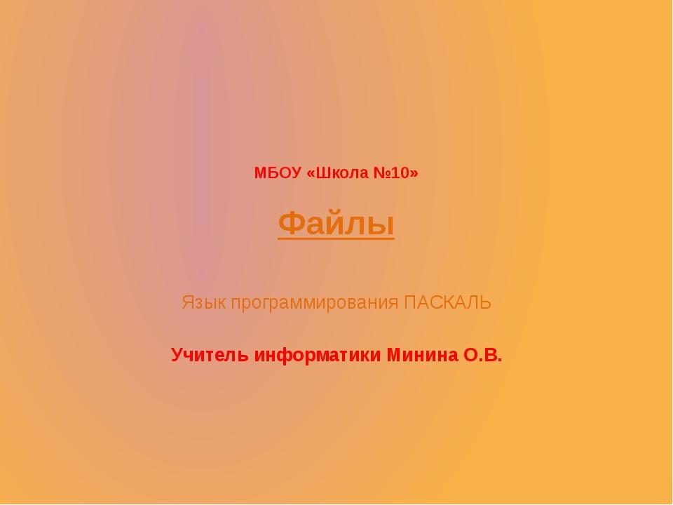 МБОУ «Школа №10»  Файлы Язык программирования ПАСКАЛЬ Учитель информатики Ми...