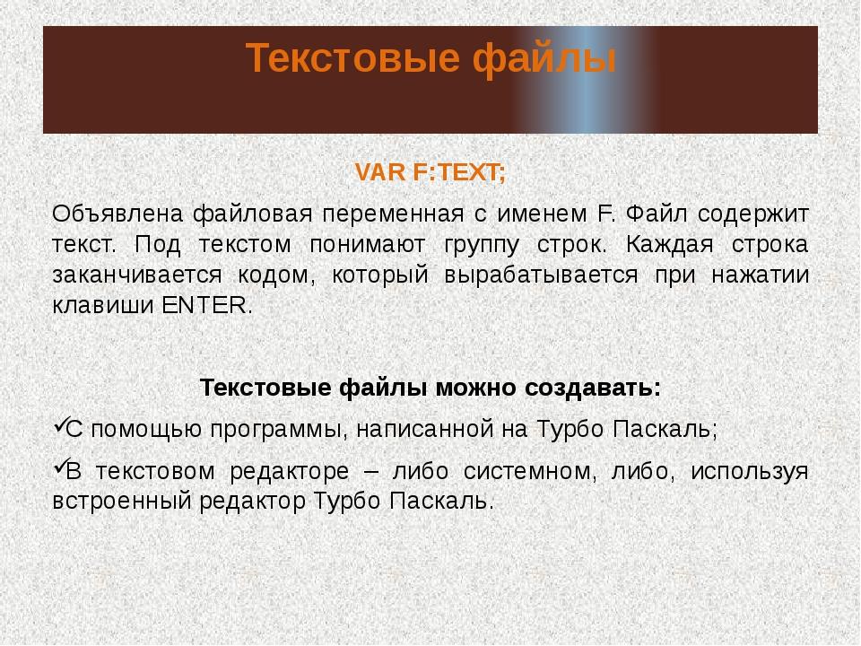 Текстовые файлы VAR F:TEXT; Объявлена файловая переменная с именем F. Файл со...