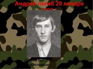 Андрей погиб 29 января 1980 г. Он мог бы…быть счастливым…