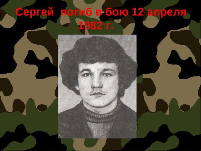 Сергей погиб в бою 12 апреля 1982 г.
