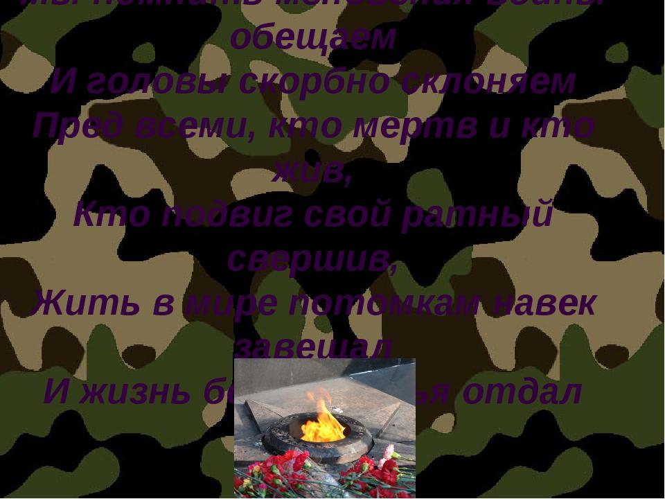 Мы помнить мгновения войны обещаем И головы скорбно склоняем Пред всеми, кто...