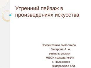 Утренний пейзаж в произведениях искусства Презентацию выполнила Захарова А. А