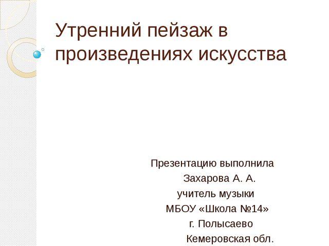 Утренний пейзаж в произведениях искусства Презентацию выполнила Захарова А. А...