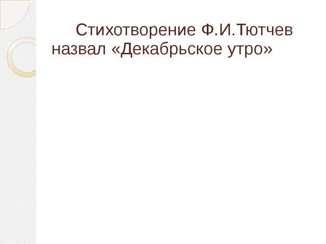 Стихотворение Ф.И.Тютчев назвал «Декабрьское утро»