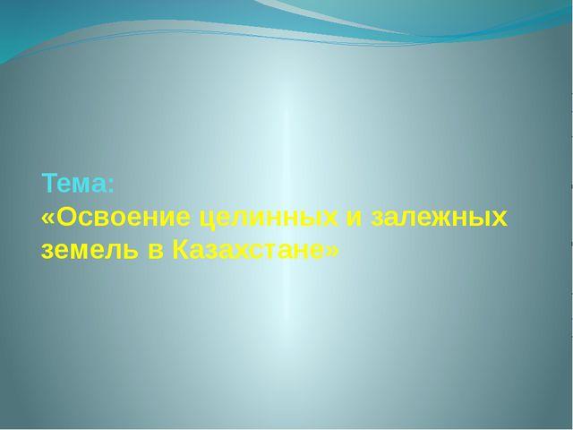 Тема: «Освоение целинных и залежных земель в Казахстане»