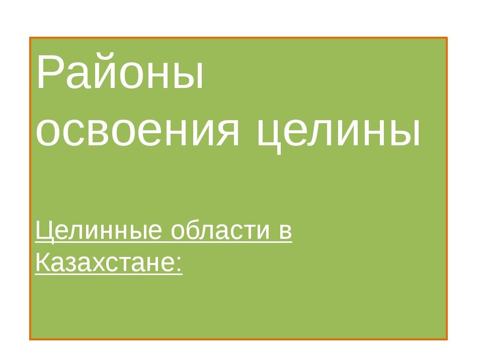 Районы освоения целины Целинные области в Казахстане:
