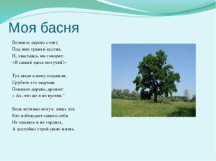 Моя басня  Большое дерево стоит, Под ним трава и кустик, И, хвастаясь, им го