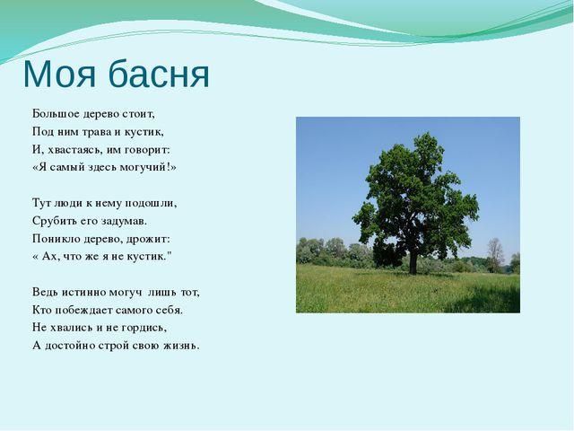 Моя басня  Большое дерево стоит, Под ним трава и кустик, И, хвастаясь, им го...