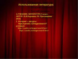 Использованная литература: 1.УЧЕБНИК ЛИТЕРАТУРА 5 класс. АВТОР: В.Я.Коровина