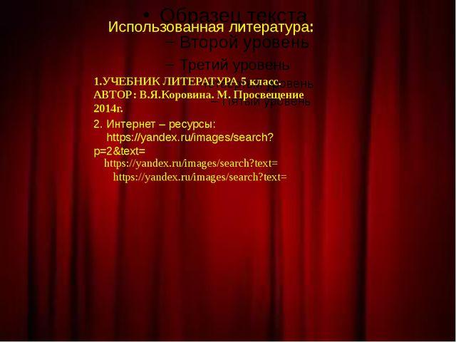 Использованная литература: 1.УЧЕБНИК ЛИТЕРАТУРА 5 класс. АВТОР: В.Я.Коровина...