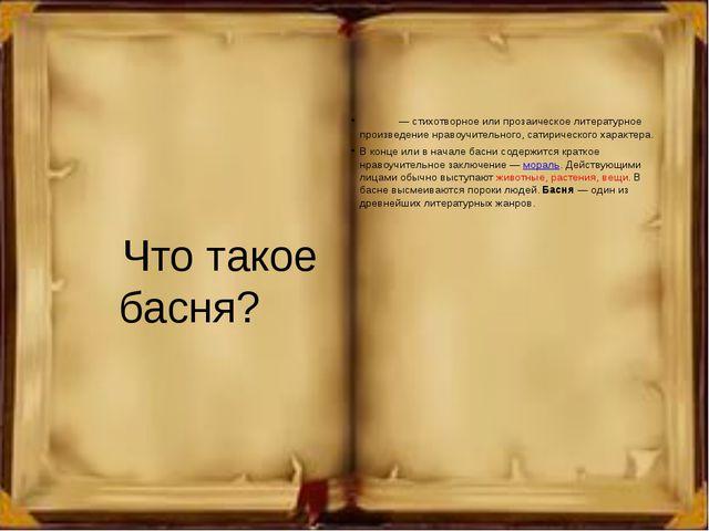 Что такое басня? Ба́сня— стихотворное или прозаическое литературное произве...