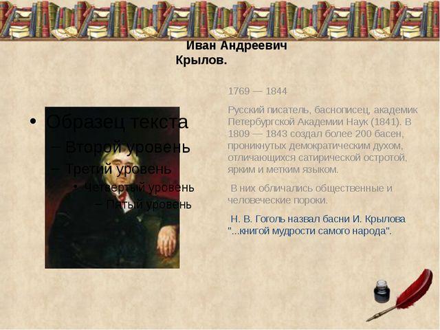 Иван Андреевич Крылов. 1769 — 1844 Русский писатель, баснописец, академик Пе...