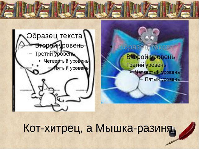 Кот-хитрец, а Мышка-разиня.