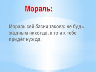 Мораль: Мораль сей басни такова: не будь жадным никогда, а то и к тебе придё