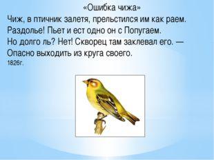 «Ошибка чижа» Чиж, в птичник залетя, прельстился им как раем. Раздолье! Пьет